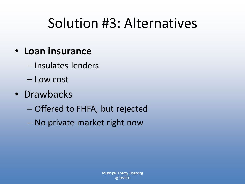 Solution #3: Alternatives Loan insurance – Insulates lenders – Low cost Drawbacks – Offered to FHFA, but rejected – No private market right now Municipal Energy Financing @ SWREC