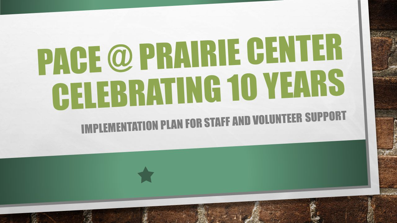PACE @ PRAIRIE CENTER CELEBRATING 10 YEARS IMPLEMENTATION PLAN FOR STAFF AND VOLUNTEER SUPPORT