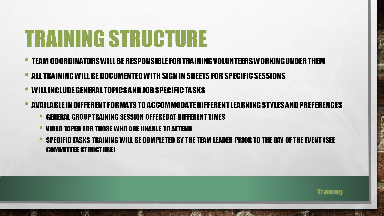 TRAINING STRUCTURE TEAM COORDINATORS WILL BE RESPONSIBLE FOR TRAINING VOLUNTEERS WORKING UNDER THEM ALL TRAINING WILL BE DOCUMENTED WITH SIGN IN SHEETS FOR SPECIFIC SESSIONS WILL INCLUDE GENERAL TOPICS AND JOB SPECIFIC TASKS AVAILABLE IN DIFFERENT FORMATS TO ACCOMMODATE DIFFERENT LEARNING STYLES AND PREFERENCES GENERAL GROUP TRAINING SESSION OFFERED AT DIFFERENT TIMES VIDEO TAPED FOR THOSE WHO ARE UNABLE TO ATTEND SPECIFIC TASKS TRAINING WILL BE COMPLETED BY THE TEAM LEADER PRIOR TO THE DAY OF THE EVENT (SEE COMMITTEE STRUCTURE) Training