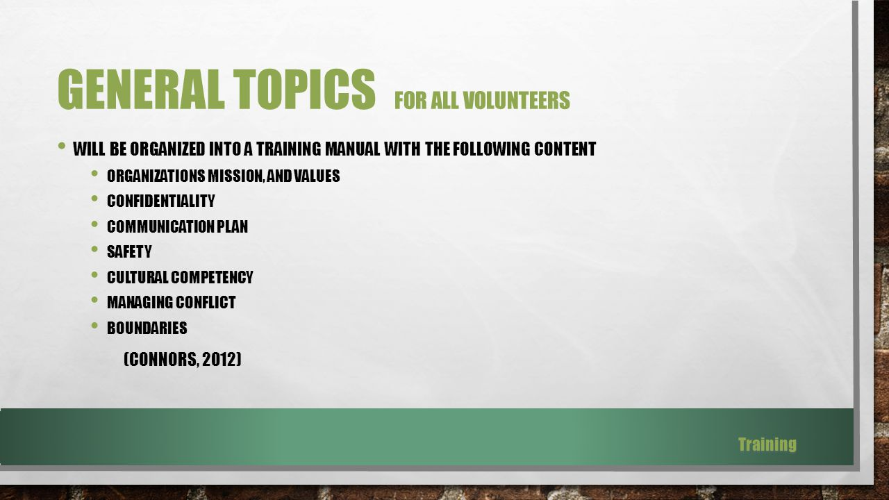 GENERAL TOPICS FOR ALL VOLUNTEERS WILL BE ORGANIZED INTO A TRAINING MANUAL WITH THE FOLLOWING CONTENT ORGANIZATIONS MISSION, AND VALUES CONFIDENTIALITY COMMUNICATION PLAN SAFETY CULTURAL COMPETENCY MANAGING CONFLICT BOUNDARIES (CONNORS, 2012) Training