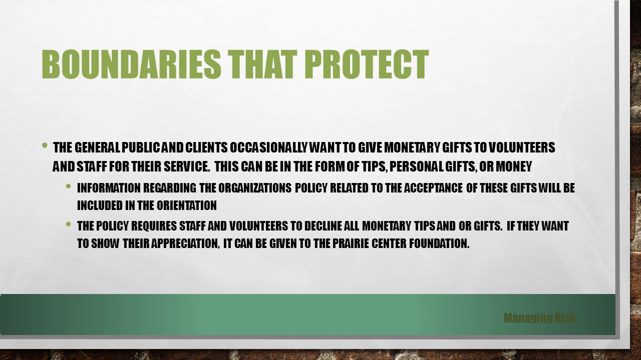BOUNDARIES THAT PROTECT THE GENERAL PUBLIC AND CLIENTS OCCASIONALLY WANT TO GIVE MONETARY GIFTS TO VOLUNTEERS AND STAFF FOR THEIR SERVICE.