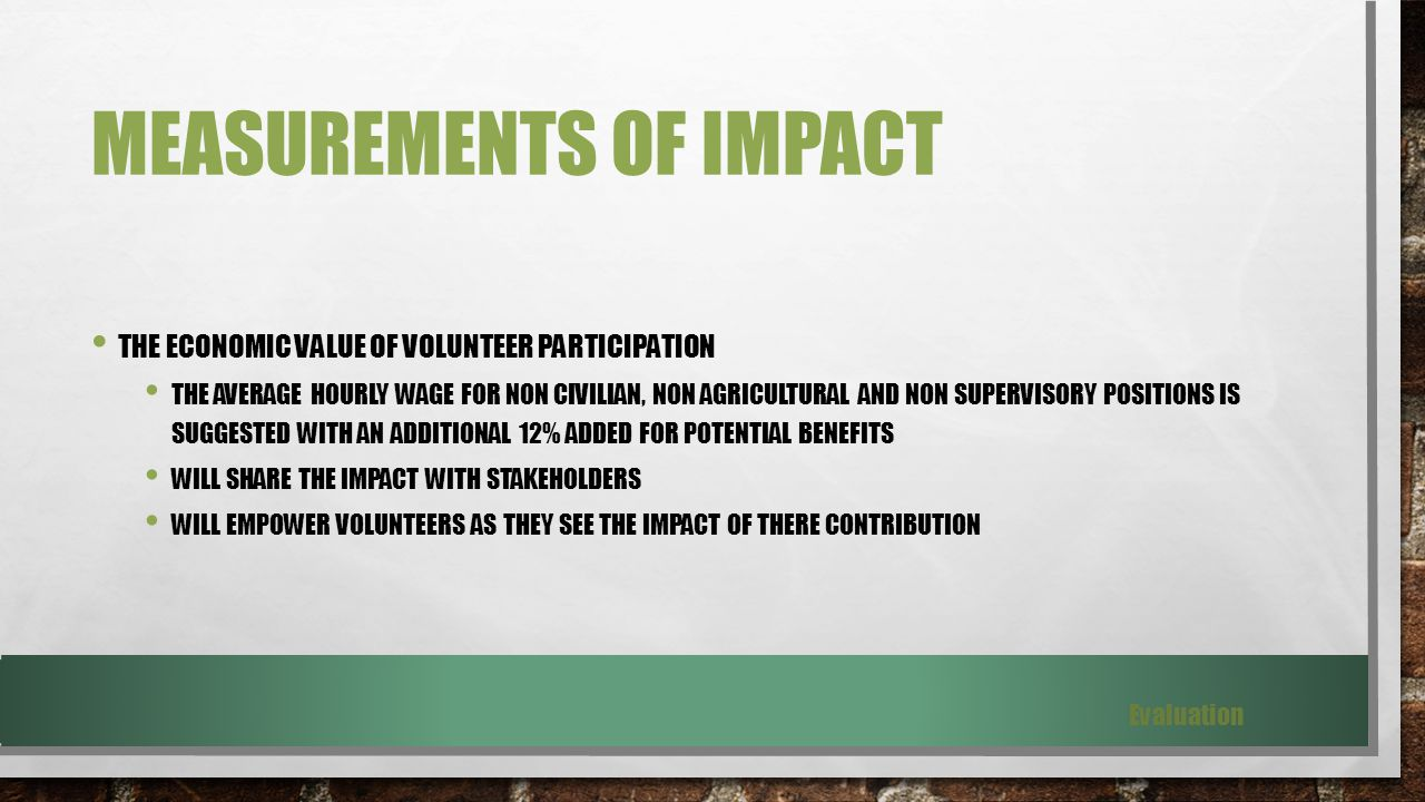 MEASUREMENTS OF IMPACT THE ECONOMIC VALUE OF VOLUNTEER PARTICIPATION THE AVERAGE HOURLY WAGE FOR NON CIVILIAN, NON AGRICULTURAL AND NON SUPERVISORY POSITIONS IS SUGGESTED WITH AN ADDITIONAL 12% ADDED FOR POTENTIAL BENEFITS WILL SHARE THE IMPACT WITH STAKEHOLDERS WILL EMPOWER VOLUNTEERS AS THEY SEE THE IMPACT OF THERE CONTRIBUTION Evaluation