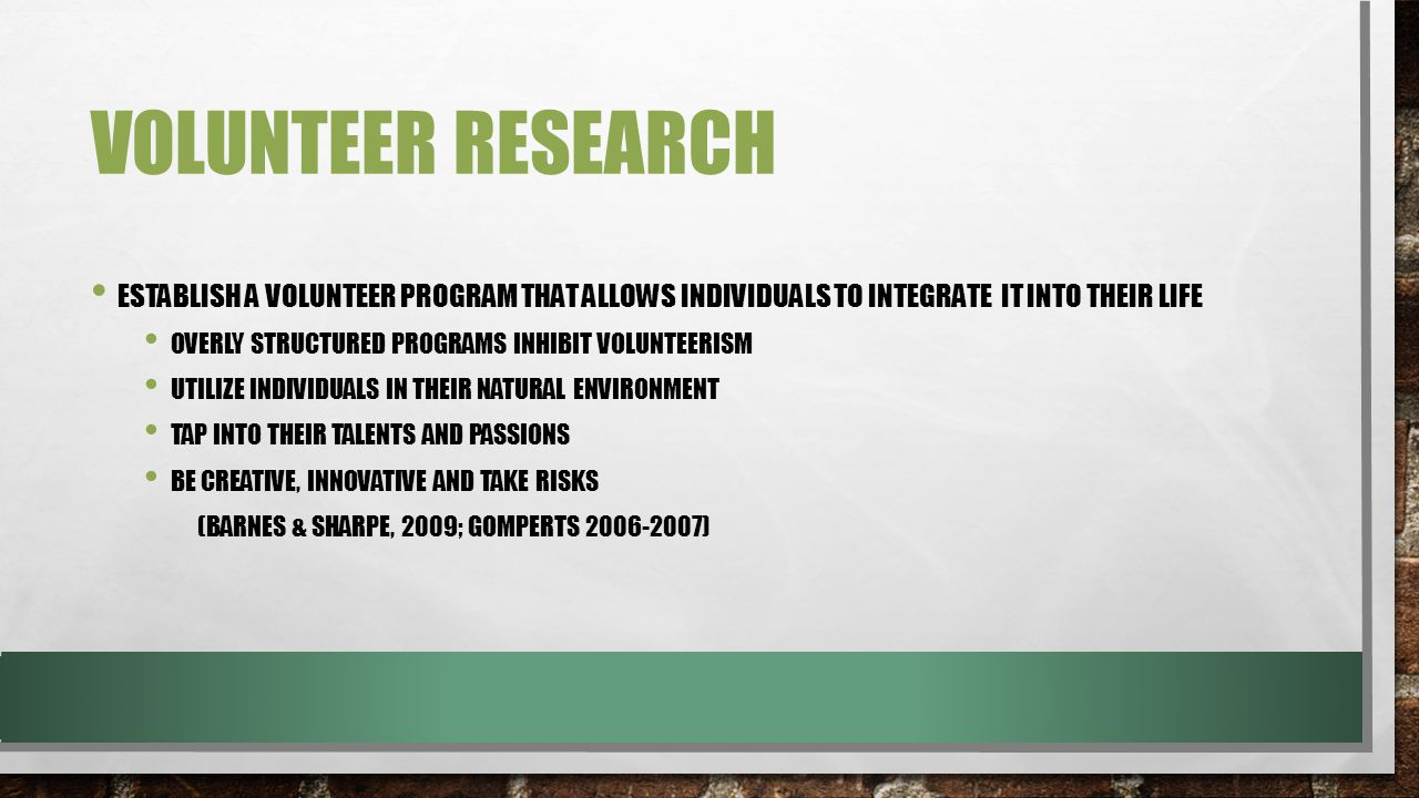 VOLUNTEER RESEARCH ESTABLISH A VOLUNTEER PROGRAM THAT ALLOWS INDIVIDUALS TO INTEGRATE IT INTO THEIR LIFE OVERLY STRUCTURED PROGRAMS INHIBIT VOLUNTEERISM UTILIZE INDIVIDUALS IN THEIR NATURAL ENVIRONMENT TAP INTO THEIR TALENTS AND PASSIONS BE CREATIVE, INNOVATIVE AND TAKE RISKS (BARNES & SHARPE, 2009; GOMPERTS 2006-2007)