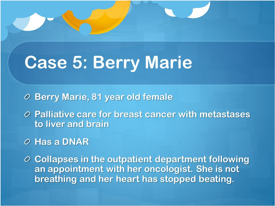 Case 5: Berry Marie Berry Marie, 81 year old female Palliative care for breast cancer with metastases to liver and brain Has a DNAR Collapses in the outpatient department following an appointment with her oncologist.