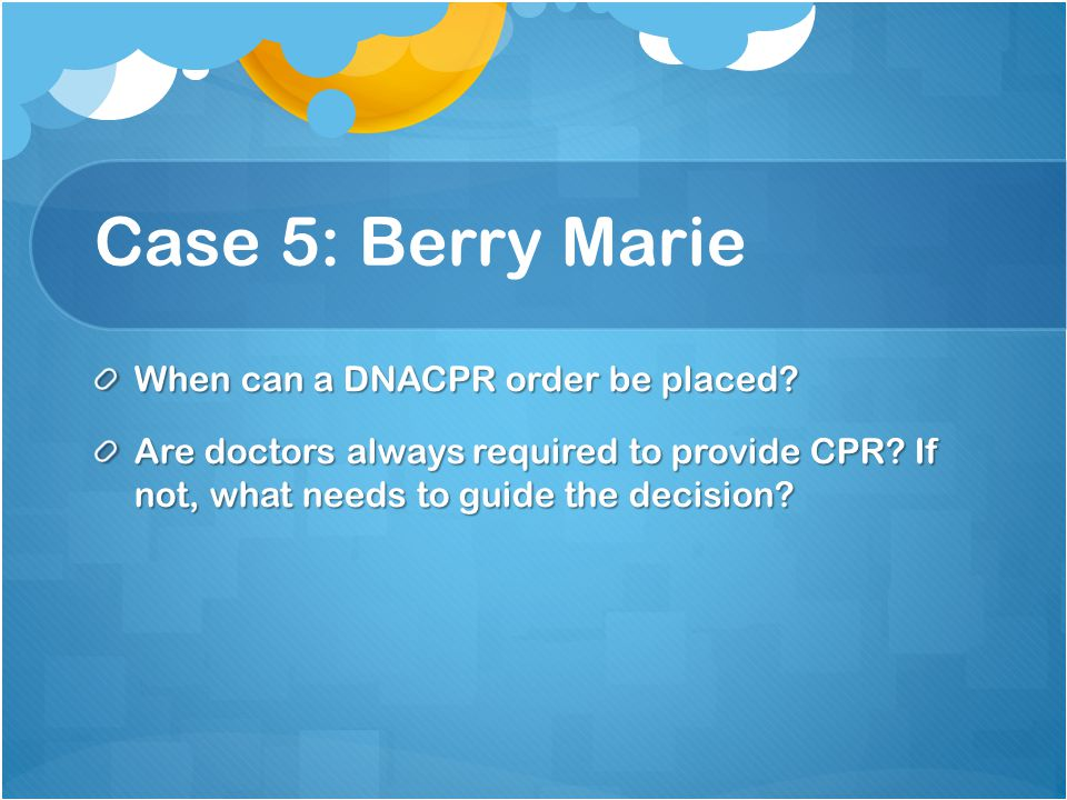 Case 5: Berry Marie When can a DNACPR order be placed.