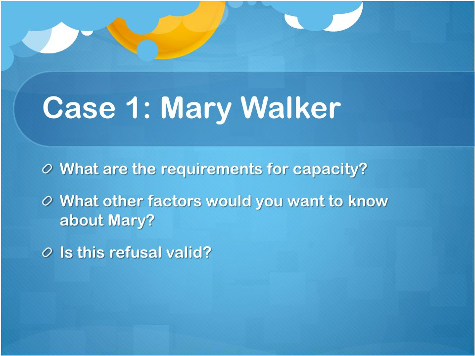 Case 1: Mary Walker What are the requirements for capacity.