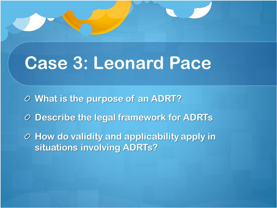 Case 3: Leonard Pace What is the purpose of an ADRT.