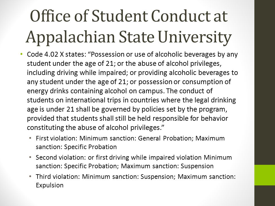 Office of Student Conduct at Appalachian State University Code 4.02 X states: Possession or use of alcoholic beverages by any student under the age of 21; or the abuse of alcohol privileges, including driving while impaired; or providing alcoholic beverages to any student under the age of 21; or possession or consumption of energy drinks containing alcohol on campus.