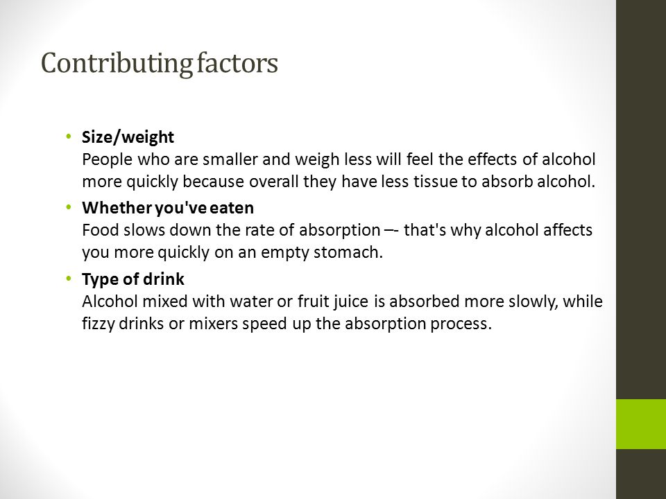 Contributing factors Size/weight People who are smaller and weigh less will feel the effects of alcohol more quickly because overall they have less ti
