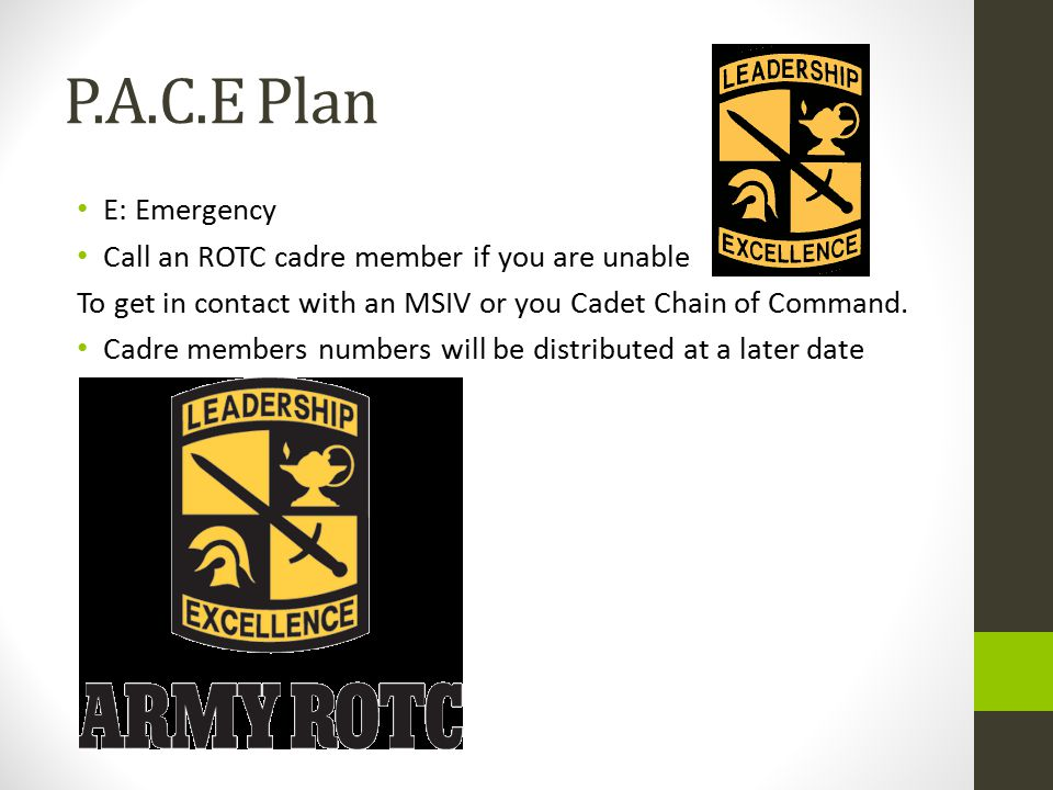 P.A.C.E Plan E: Emergency Call an ROTC cadre member if you are unable To get in contact with an MSIV or you Cadet Chain of Command.