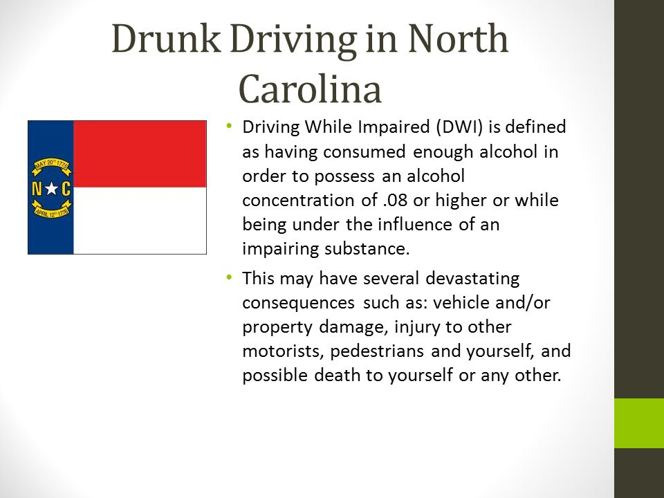 Drunk Driving in North Carolina Driving While Impaired (DWI) is defined as having consumed enough alcohol in order to possess an alcohol concentration of.08 or higher or while being under the influence of an impairing substance.