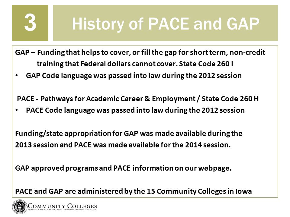 History of PACE and GAP 3 GAP – Funding that helps to cover, or fill the gap for short term, non-credit training that Federal dollars cannot cover. St