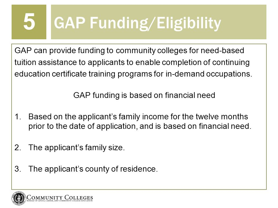 GAP Funding/Eligibility 5 GAP can provide funding to community colleges for need-based tuition assistance to applicants to enable completion of continuing education certificate training programs for in-demand occupations.