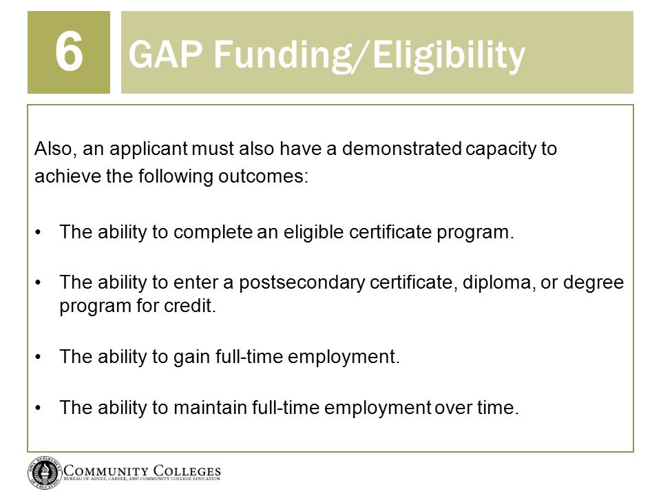 GAP Funding/Eligibility 6 Also, an applicant must also have a demonstrated capacity to achieve the following outcomes: The ability to complete an eligible certificate program.