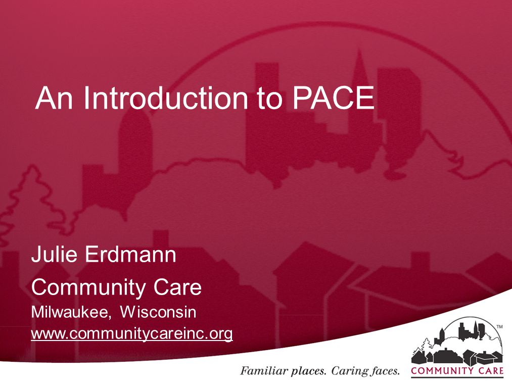 An Introduction to PACE Julie Erdmann Community Care Milwaukee, Wisconsin www.communitycareinc.org