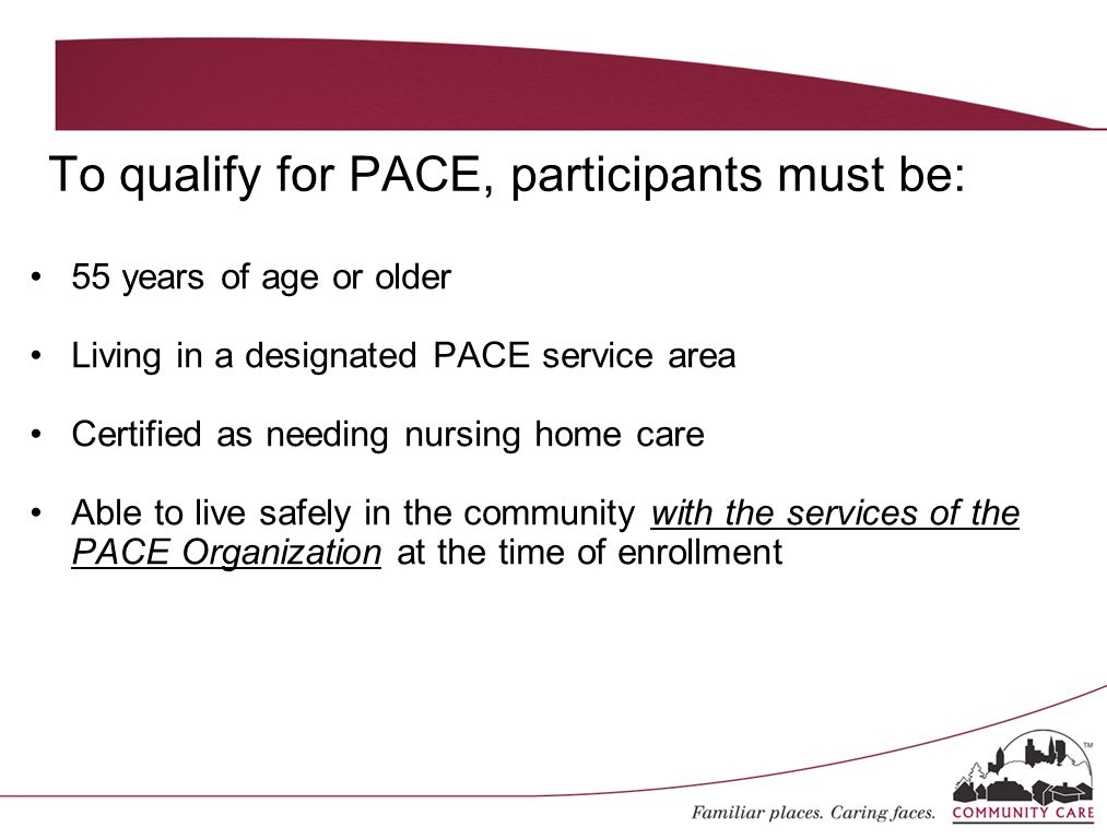 To qualify for PACE, participants must be: 55 years of age or older Living in a designated PACE service area Certified as needing nursing home care Ab