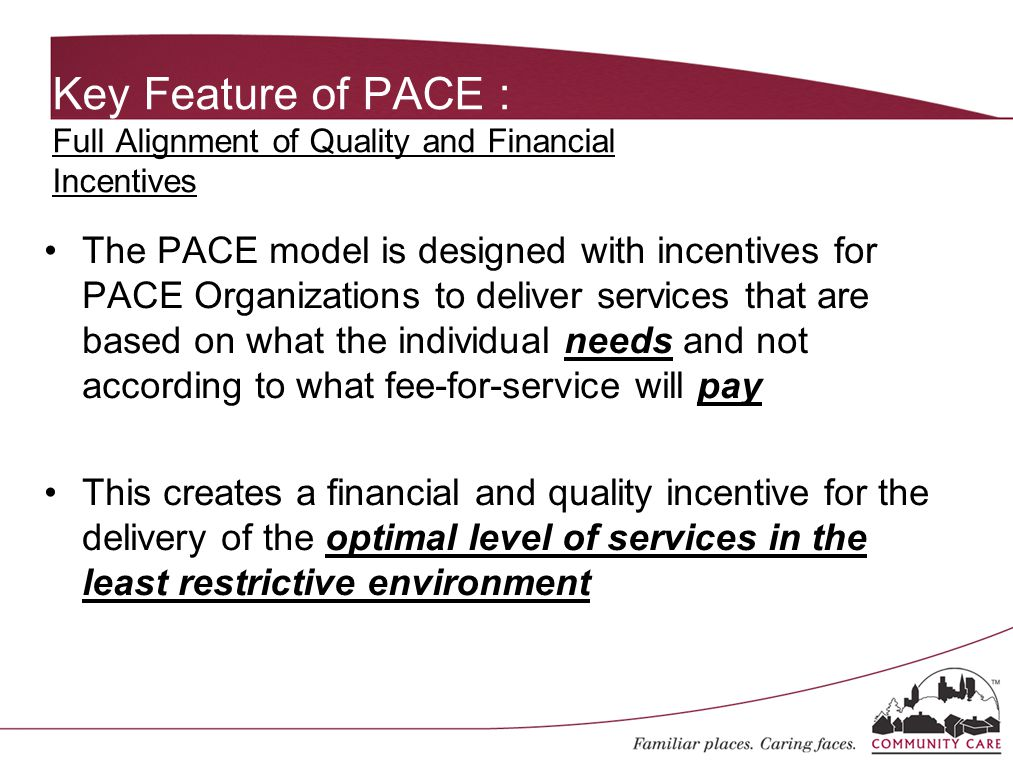 Key Feature of PACE : Full Alignment of Quality and Financial Incentives The PACE model is designed with incentives for PACE Organizations to deliver services that are based on what the individual needs and not according to what fee-for-service will pay This creates a financial and quality incentive for the delivery of the optimal level of services in the least restrictive environment