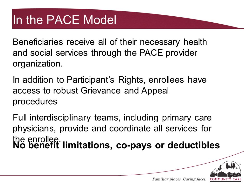 In the PACE Model Beneficiaries receive all of their necessary health and social services through the PACE provider organization. In addition to Parti