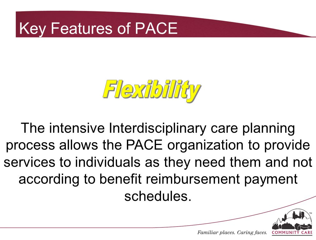 Key Features of PACE The intensive Interdisciplinary care planning process allows the PACE organization to provide services to individuals as they need them and not according to benefit reimbursement payment schedules.