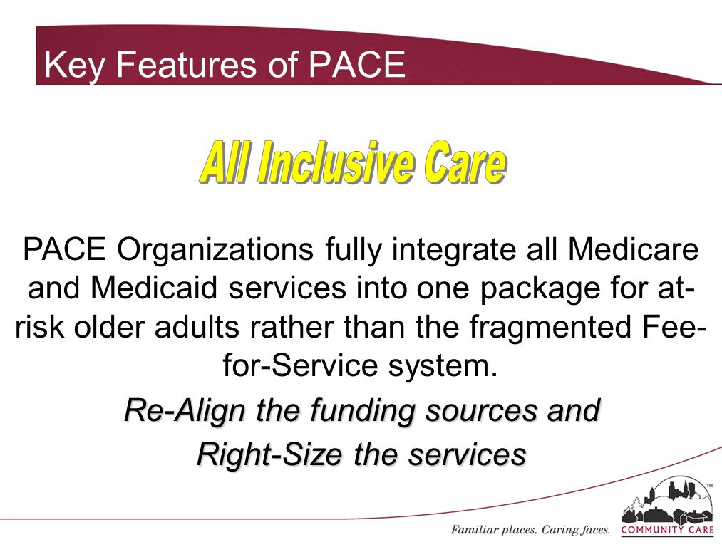 PACE Organizations fully integrate all Medicare and Medicaid services into one package for at- risk older adults rather than the fragmented Fee- for-S