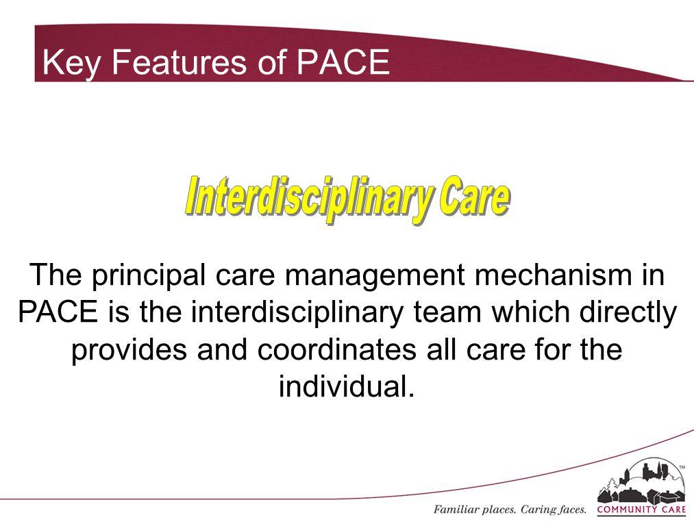 The principal care management mechanism in PACE is the interdisciplinary team which directly provides and coordinates all care for the individual. Key
