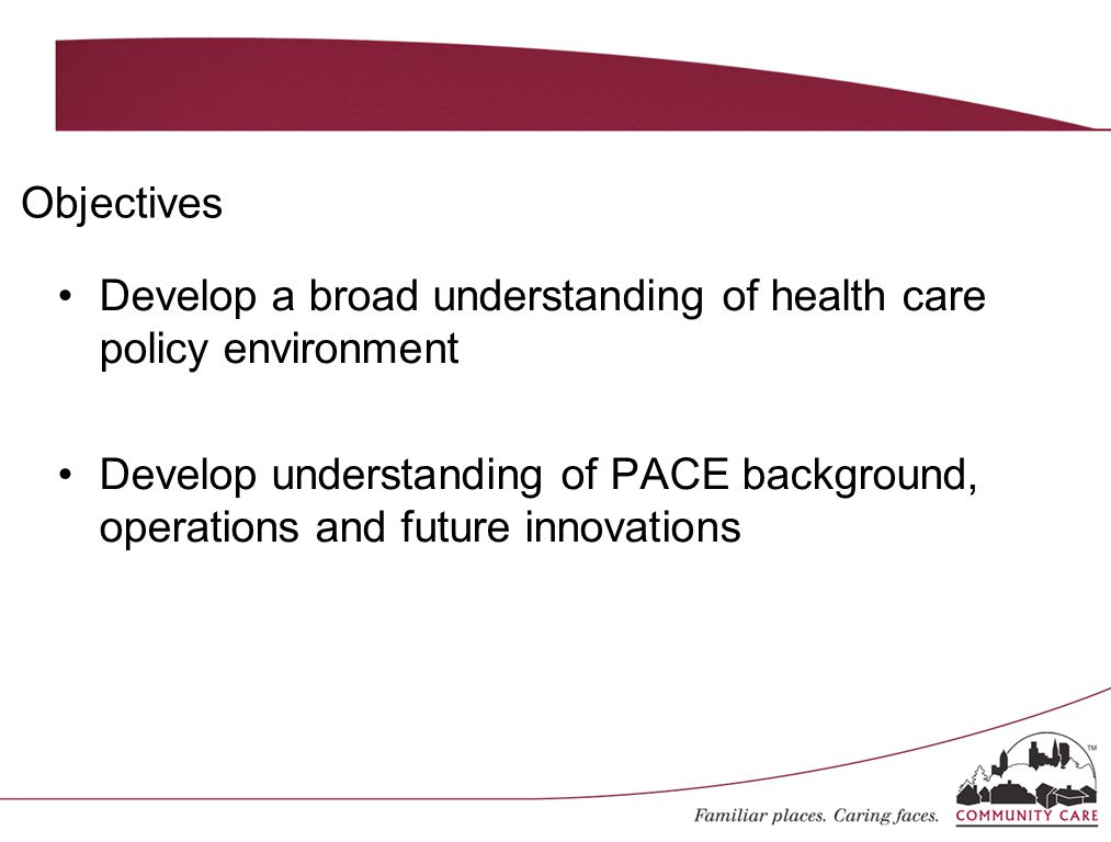 Develop a broad understanding of health care policy environment Develop understanding of PACE background, operations and future innovations Objectives