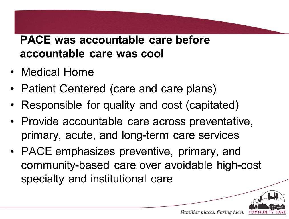PACE was accountable care before accountable care was cool Medical Home Patient Centered (care and care plans) Responsible for quality and cost (capit