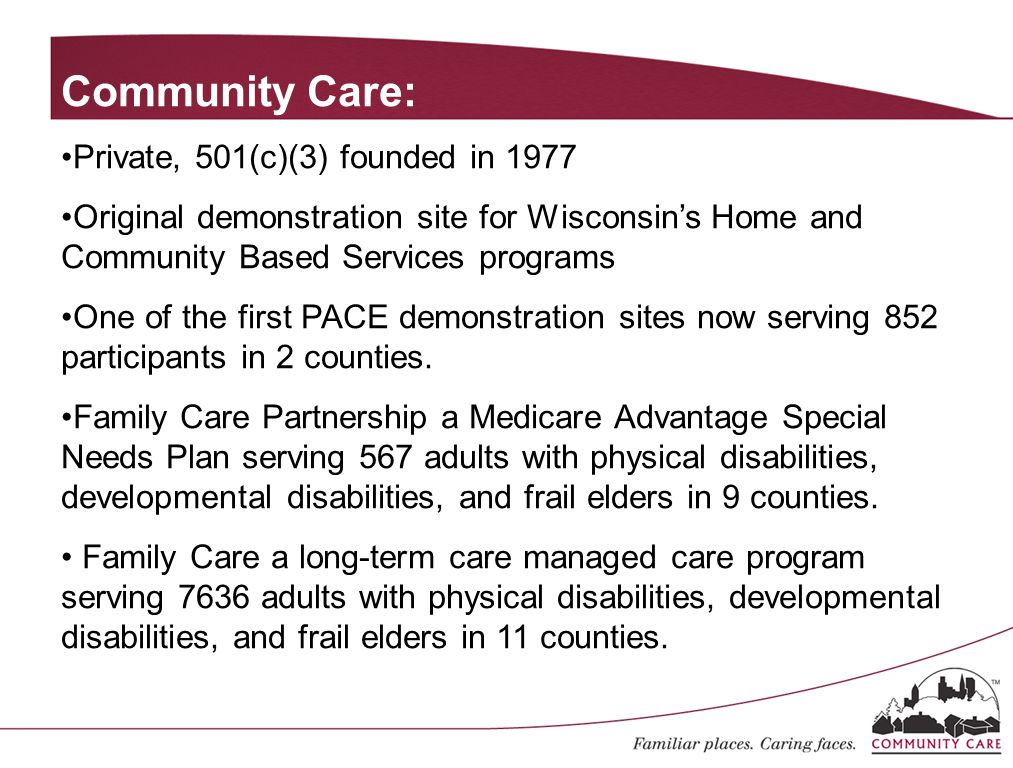 Community Care: Private, 501(c)(3) founded in 1977 Original demonstration site for Wisconsin's Home and Community Based Services programs One of the first PACE demonstration sites now serving 852 participants in 2 counties.