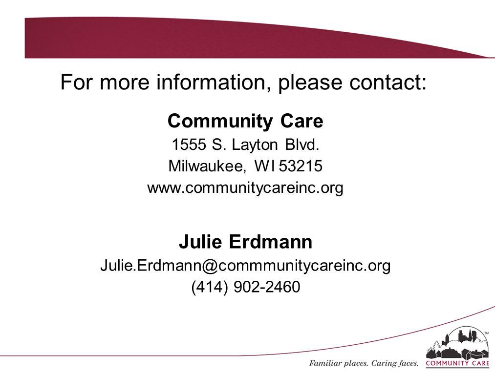 For more information, please contact: Community Care 1555 S. Layton Blvd. Milwaukee, WI 53215 www.communitycareinc.org Julie Erdmann Julie.Erdmann@com
