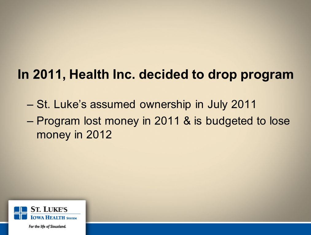 In 2011, Health Inc. decided to drop program –St. Luke's assumed ownership in July 2011 –Program lost money in 2011 & is budgeted to lose money in 201