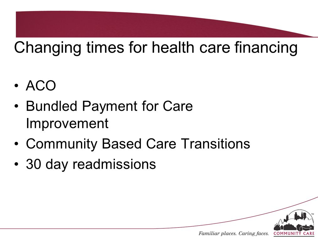 Changing times for health care financing ACO Bundled Payment for Care Improvement Community Based Care Transitions 30 day readmissions