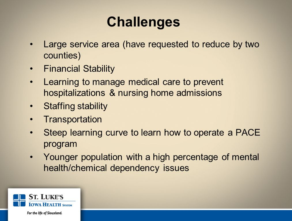 Challenges Large service area (have requested to reduce by two counties) Financial Stability Learning to manage medical care to prevent hospitalizations & nursing home admissions Staffing stability Transportation Steep learning curve to learn how to operate a PACE program Younger population with a high percentage of mental health/chemical dependency issues