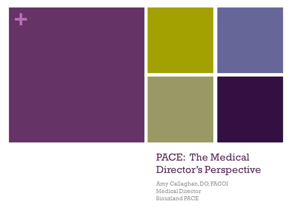 + PACE: The Medical Director's Perspective Amy Callaghan, DO, FACOI Medical Director Siouxland PACE