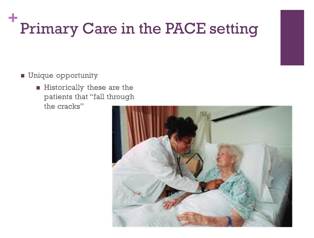 """+ Primary Care in the PACE setting Unique opportunity Historically these are the patients that """"fall through the cracks"""""""
