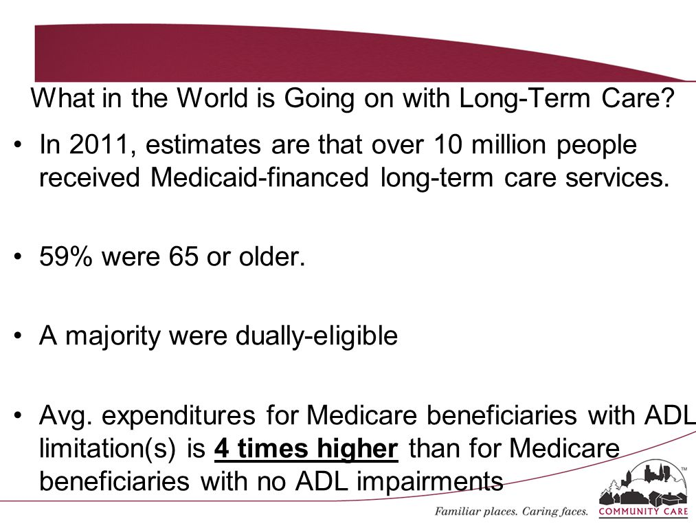 In 2011, estimates are that over 10 million people received Medicaid-financed long-term care services. 59% were 65 or older. A majority were dually-el