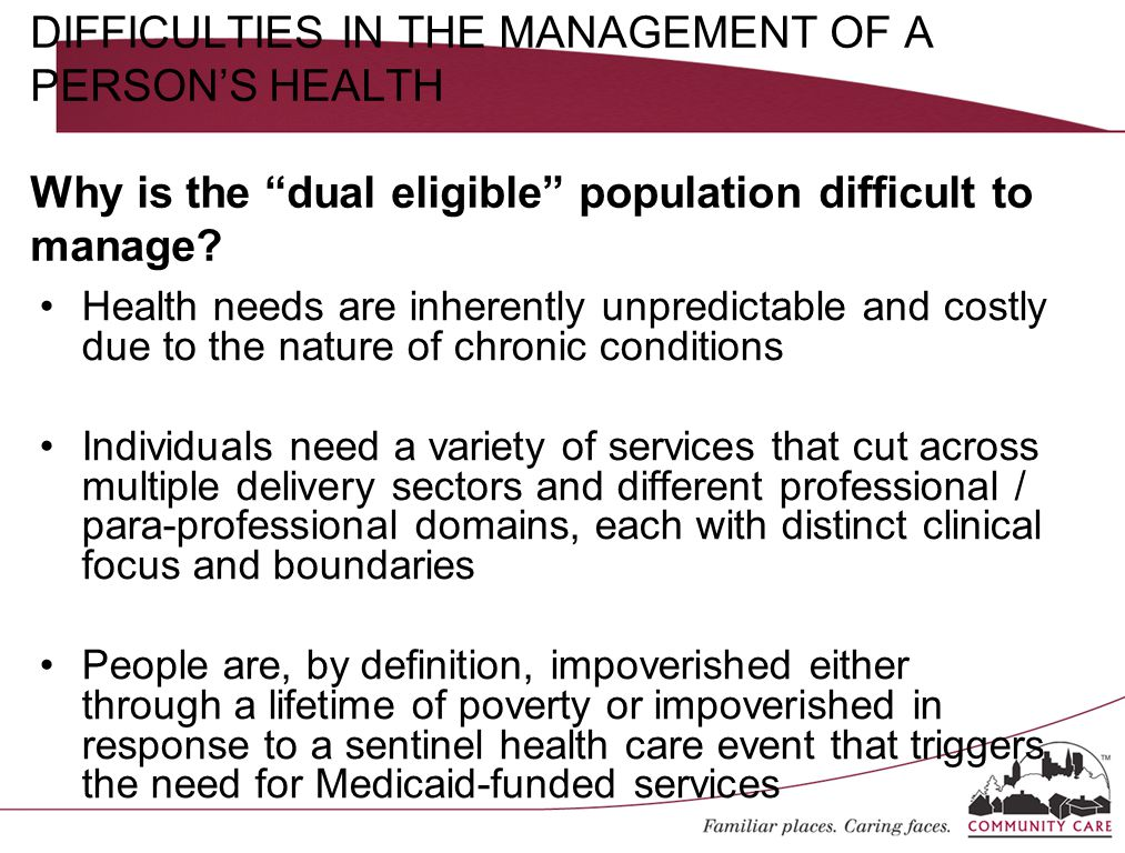 Health needs are inherently unpredictable and costly due to the nature of chronic conditions Individuals need a variety of services that cut across multiple delivery sectors and different professional / para-professional domains, each with distinct clinical focus and boundaries People are, by definition, impoverished either through a lifetime of poverty or impoverished in response to a sentinel health care event that triggers the need for Medicaid-funded services DIFFICULTIES IN THE MANAGEMENT OF A PERSON'S HEALTH Why is the dual eligible population difficult to manage