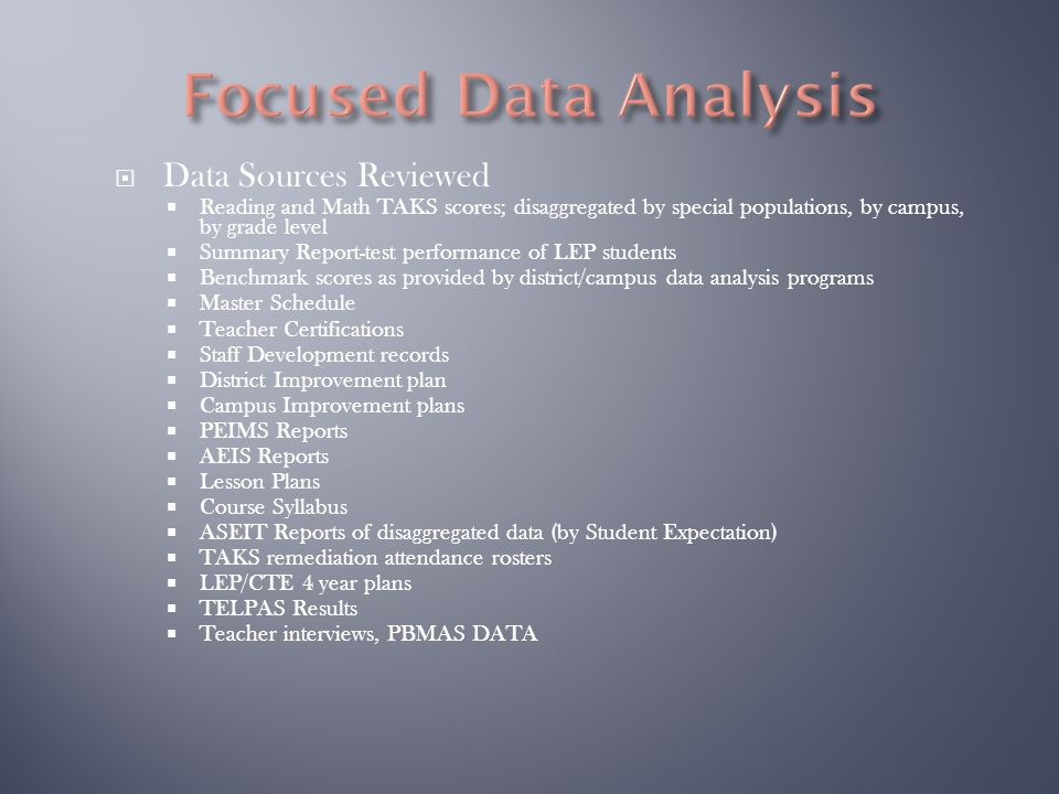  Data Sources Reviewed  Reading and Math TAKS scores; disaggregated by special populations, by campus, by grade level  Summary Report-test performance of LEP students  Benchmark scores as provided by district/campus data analysis programs  Master Schedule  Teacher Certifications  Staff Development records  District Improvement plan  Campus Improvement plans  PEIMS Reports  AEIS Reports  Lesson Plans  Course Syllabus  ASEIT Reports of disaggregated data (by Student Expectation)  TAKS remediation attendance rosters  LEP/CTE 4 year plans  TELPAS Results  Teacher interviews, PBMAS DATA
