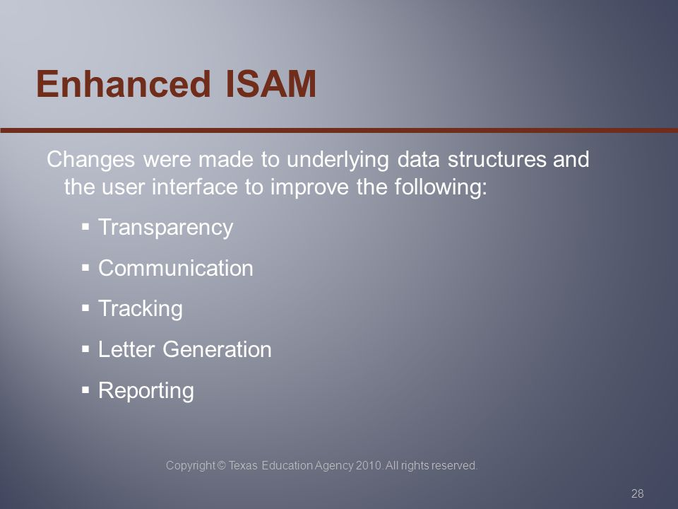 Copyright © Texas Education Agency 2010. All rights reserved. 28 Enhanced ISAM Changes were made to underlying data structures and the user interface