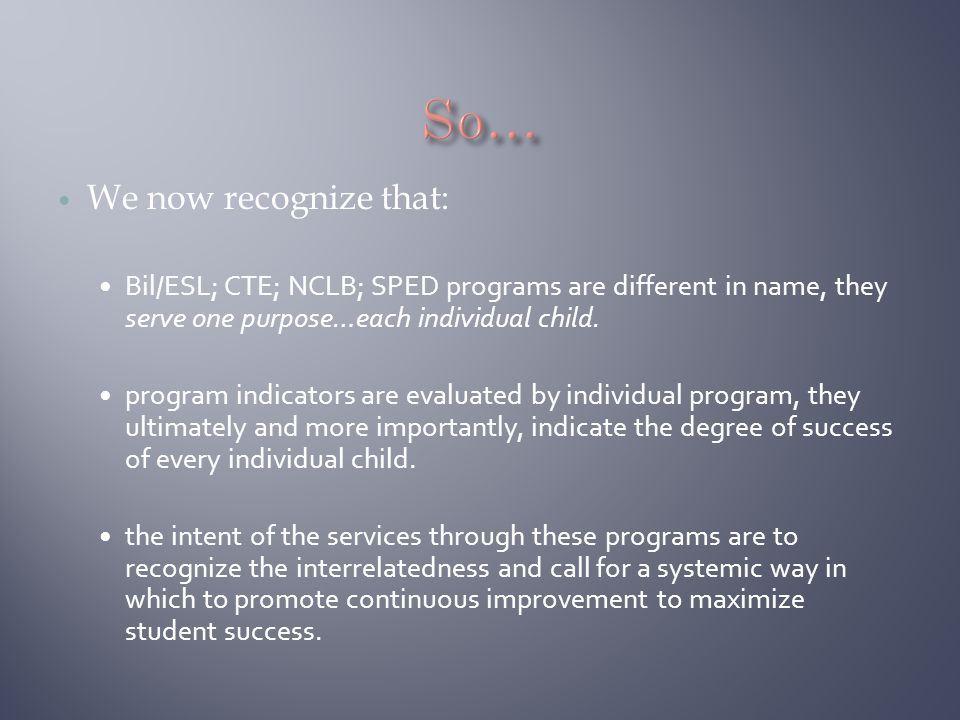 We now recognize that: Bil/ESL; CTE; NCLB; SPED programs are different in name, they serve one purpose…each individual child. program indicators are e