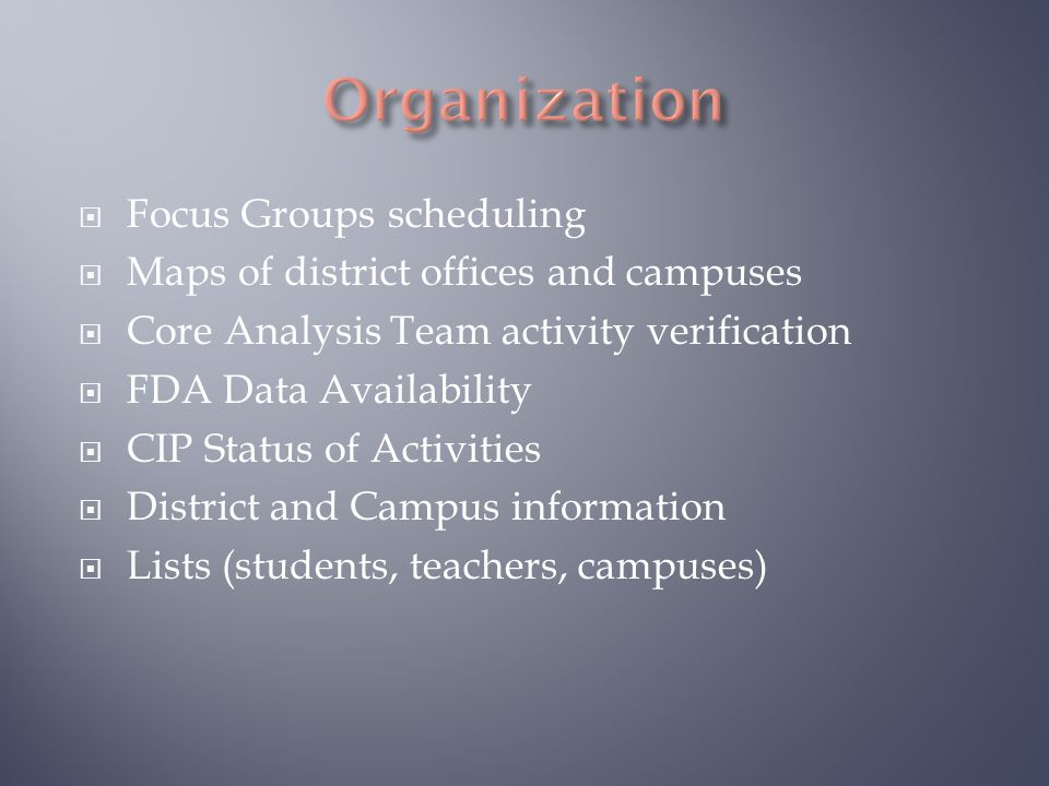  Focus Groups scheduling  Maps of district offices and campuses  Core Analysis Team activity verification  FDA Data Availability  CIP Status of Activities  District and Campus information  Lists (students, teachers, campuses)