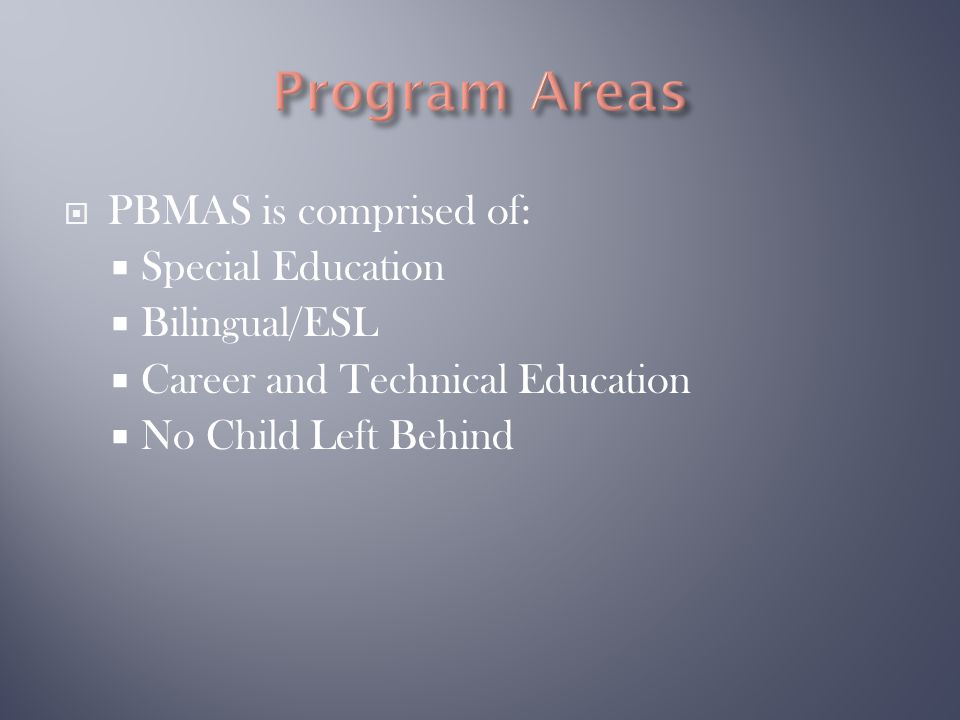  PBMAS is comprised of:  Special Education  Bilingual/ESL  Career and Technical Education  No Child Left Behind
