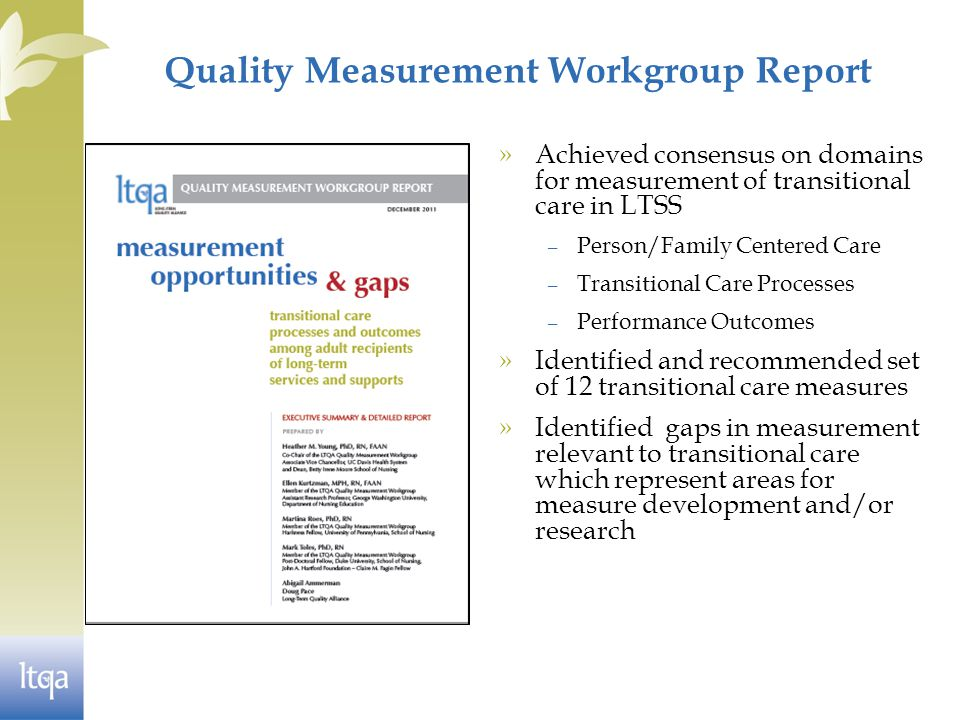 Quality Measurement Workgroup Report » Achieved consensus on domains for measurement of transitional care in LTSS – Person/Family Centered Care – Transitional Care Processes – Performance Outcomes » Identified and recommended set of 12 transitional care measures » Identified gaps in measurement relevant to transitional care which represent areas for measure development and/or research