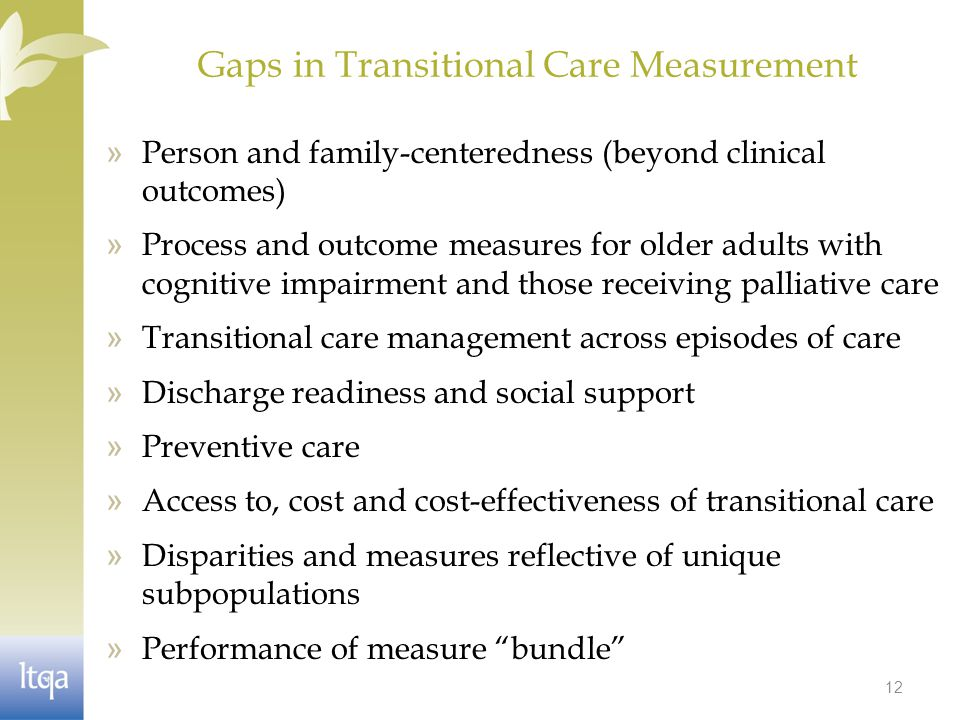 Gaps in Transitional Care Measurement » Person and family-centeredness (beyond clinical outcomes) » Process and outcome measures for older adults with cognitive impairment and those receiving palliative care » Transitional care management across episodes of care » Discharge readiness and social support » Preventive care » Access to, cost and cost-effectiveness of transitional care » Disparities and measures reflective of unique subpopulations » Performance of measure bundle 12
