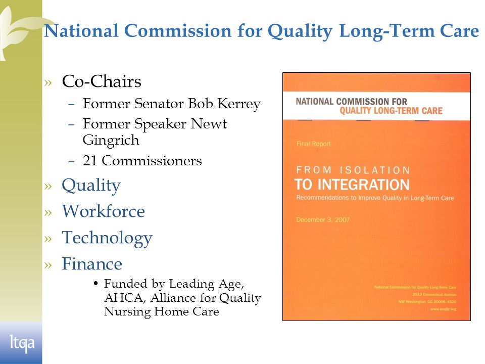 National Commission for Quality Long-Term Care »Co-Chairs –Former Senator Bob Kerrey –Former Speaker Newt Gingrich –21 Commissioners »Quality »Workforce »Technology »Finance Funded by Leading Age, AHCA, Alliance for Quality Nursing Home Care