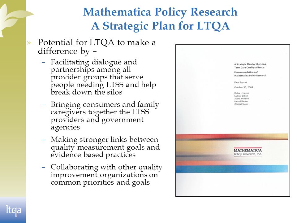 Mathematica Policy Research A Strategic Plan for LTQA »Potential for LTQA to make a difference by – –Facilitating dialogue and partnerships among all provider groups that serve people needing LTSS and help break down the silos –Bringing consumers and family caregivers together the LTSS providers and government agencies –Making stronger links between quality measurement goals and evidence based practices –Collaborating with other quality improvement organizations on common priorities and goals