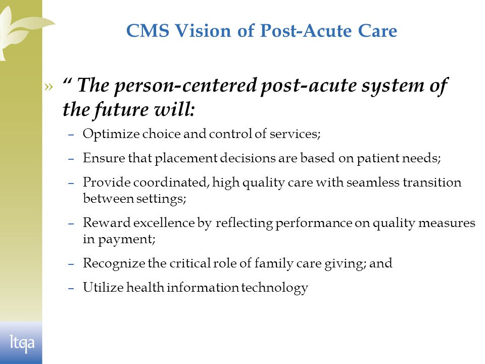 CMS Vision of Post-Acute Care » The person-centered post-acute system of the future will: –Optimize choice and control of services; –Ensure that placement decisions are based on patient needs; –Provide coordinated, high quality care with seamless transition between settings; –Reward excellence by reflecting performance on quality measures in payment; –Recognize the critical role of family care giving; and –Utilize health information technology