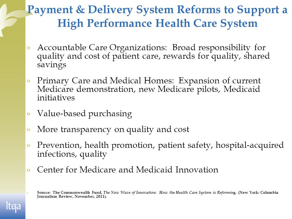 Payment & Delivery System Reforms to Support a High Performance Health Care System »Accountable Care Organizations: Broad responsibility for quality and cost of patient care, rewards for quality, shared savings »Primary Care and Medical Homes: Expansion of current Medicare demonstration, new Medicare pilots, Medicaid initiatives »Value-based purchasing »More transparency on quality and cost »Prevention, health promotion, patient safety, hospital-acquired infections, quality »Center for Medicare and Medicaid Innovation » Source: The Commonwealth Fund, The New Wave of Innovation: How the Health Care System is Reformin g, (New York: Columbia Journalism Review, November, 2011).