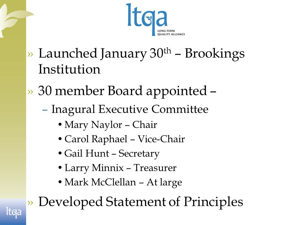 »Launched January 30 th – Brookings Institution »30 member Board appointed – –Inagural Executive Committee Mary Naylor – Chair Carol Raphael – Vice-Chair Gail Hunt – Secretary Larry Minnix – Treasurer Mark McClellan – At large »Developed Statement of Principles