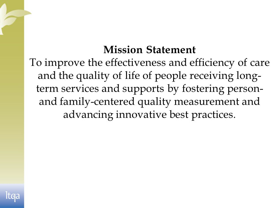 Mission Statement To improve the effectiveness and efficiency of care and the quality of life of people receiving long- term services and supports by fostering person- and family-centered quality measurement and advancing innovative best practices.