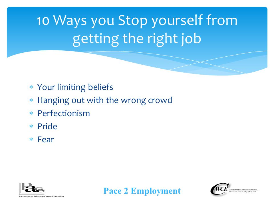  Your limiting beliefs  Hanging out with the wrong crowd  Perfectionism  Pride  Fear 10 Ways you Stop yourself from getting the right job Pace 2 Employment